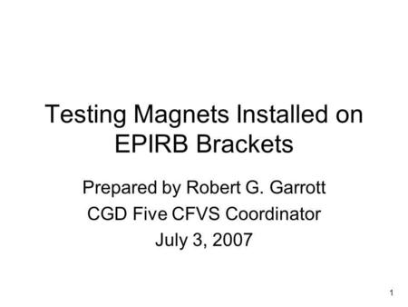 1 Testing Magnets Installed on EPIRB Brackets Prepared by Robert G. Garrott CGD Five CFVS Coordinator July 3, 2007.