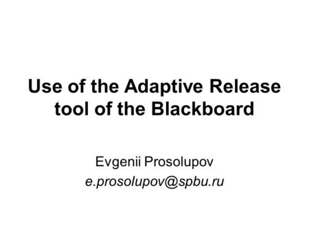 Use of the Adaptive Release tool of the Blackboard Evgenii Prosolupov