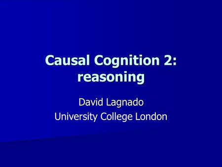 Causal Cognition 2: reasoning David Lagnado University College London.