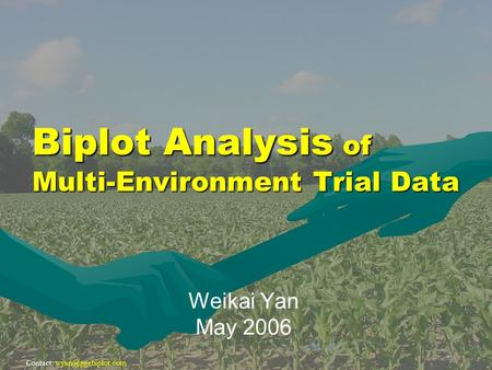 Contact: Biplot Analysis of Multi-Environment Trial Data Weikai Yan May 2006.