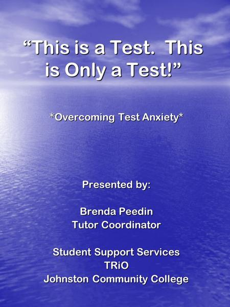 This is a Test. This is Only a Test! * Overcoming Test Anxiety* Presented by: Brenda Peedin Tutor Coordinator Student Support Services TRiO Johnston Community.
