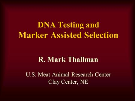DNA Testing and Marker Assisted Selection R. Mark Thallman U.S. Meat Animal Research Center Clay Center, NE.