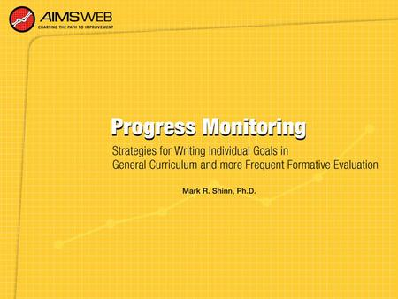 Overview of Progress Monitoring Training Session Part of a training series developed to accompany the AIMSweb Improvement System. Purpose is to provide.