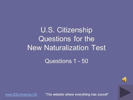 U.S. Citizenship Questions for the New Naturalization Test Questions 1 - 50 www.ESLAmerica.USwww.ESLAmerica.US The website where everything has sound!