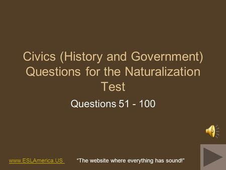 Civics (History and Government) Questions for the Naturalization Test Questions 51 - 100 www.ESLAmerica.US www.ESLAmerica.US The website where everything.