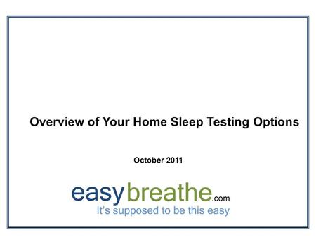 Overview of Your Home Sleep Testing Options October 2011.