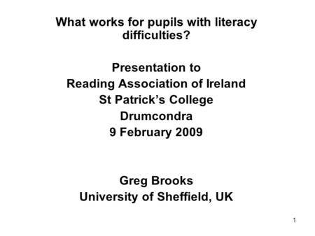 1 What works for pupils with literacy difficulties? Presentation to Reading Association of Ireland St Patricks College Drumcondra 9 February 2009 Greg.