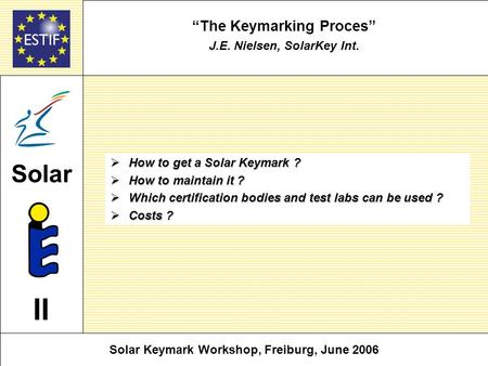 The Keymarking Proces J.E. Nielsen, SolarKey Int. How to get a Solar Keymark ? How to get a Solar Keymark ? How to maintain it ? How to maintain it ? Which.