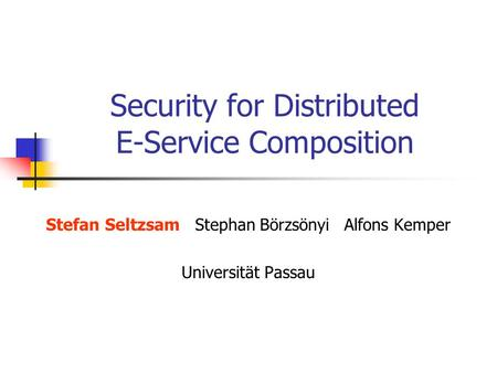 Security for Distributed E-Service Composition Stefan SeltzsamStephan BörzsönyiAlfons Kemper Universität Passau.