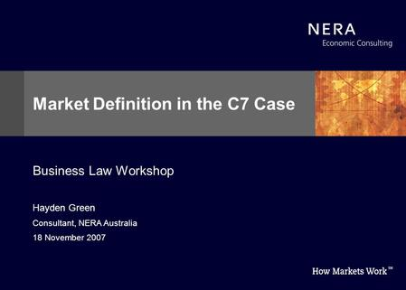 Hayden Green Consultant, NERA Australia 18 November 2007 Market Definition in the C7 Case Business Law Workshop.