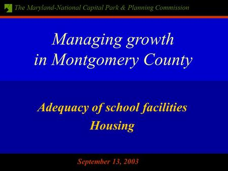 The Maryland-National Capital Park & Planning Commission September 13, 2003 Adequacy of school facilities Housing Managing growth in Montgomery County.