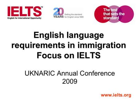 Www.ielts.org English language requirements in immigration Focus on IELTS UKNARIC Annual Conference 2009.