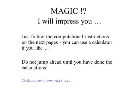 MAGIC !? I will impress you … Just follow the computational instructions on the next pages - you can use a calculator if you like … Do not jump ahead until.