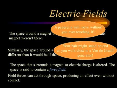 Electric Fields The space around a magnet is different than it would be if the magnet werent there. A paperclip will move without you ever touching it!