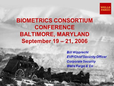 BIOMETRICS CONSORTIUM CONFERENCE BALTIMORE, MARYLAND September 19 – 21, 2006 Bill Wipprecht EVP/Chief Security Officer Corporate Security Wells Fargo &