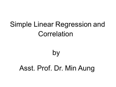 Simple Linear Regression and Correlation by Asst. Prof. Dr. Min Aung.