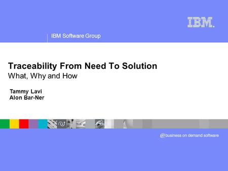 IBM Software Group ® Traceability From Need To Solution What, Why and How Tammy Lavi Alon Bar-Ner.