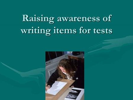 Raising awareness of writing items for tests. Complaints of Learners But you didn't tell us you were giving a test today!But you didn't tell us you.