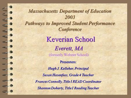 Massachusetts Department of Education 2003 Pathways to Improved Student Performance Conference Keverian School Everett, MA (formerly Webster School) Presenters: