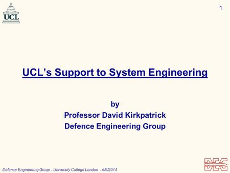 1 Defence Engineering Group - University College London - 6/6/2014 UCLs Support to System Engineering by Professor David Kirkpatrick Defence Engineering.