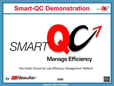CResults / ERD confidential 2008 Smart-QC Demonstration by The Smart Choice for Lab Efficiency Management Platform.