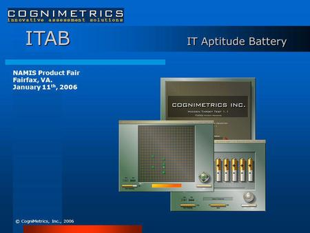 ITAB IT Aptitude Battery © CogniMetrics, Inc., 2006 NAMIS Product Fair Fairfax, VA. January 11 th, 2006.