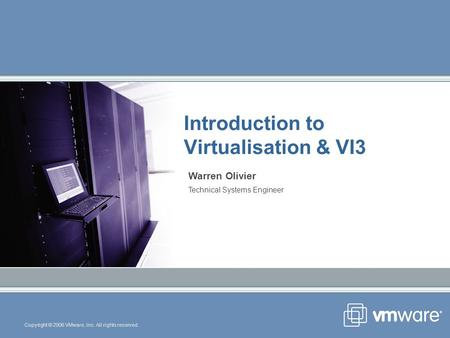 Copyright © 2006 VMware, Inc. All rights reserved. Introduction to Virtualisation & VI3 Warren Olivier Technical Systems Engineer.