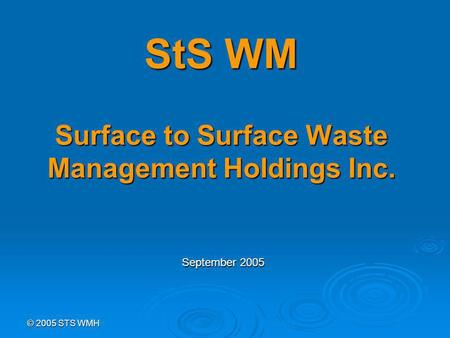 © 2005 STS WMH StS WM Surface to Surface Waste Management Holdings Inc. September 2005.