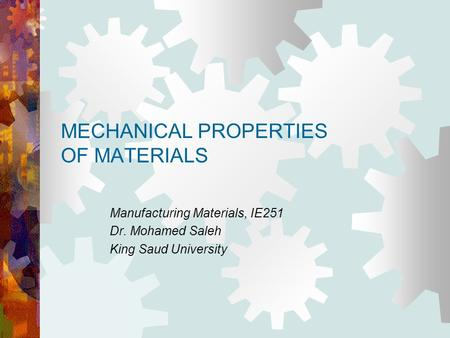 MECHANICAL PROPERTIES OF MATERIALS Manufacturing Materials, IE251 Dr. Mohamed Saleh King Saud University.