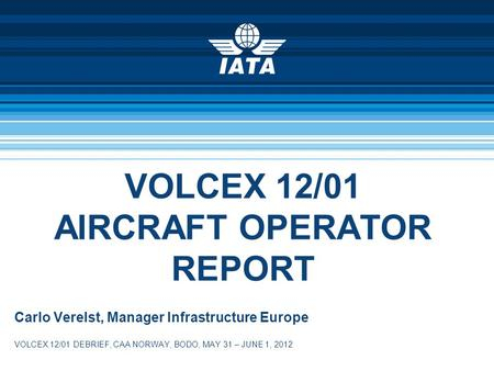 VOLCEX 12/01 AIRCRAFT OPERATOR REPORT Carlo Verelst, Manager Infrastructure Europe VOLCEX 12/01 DEBRIEF, CAA NORWAY, BODO, MAY 31 – JUNE 1, 2012.
