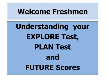 Welcome Freshmen Understanding your EXPLORE Test, PLAN Test and FUTURE Scores.