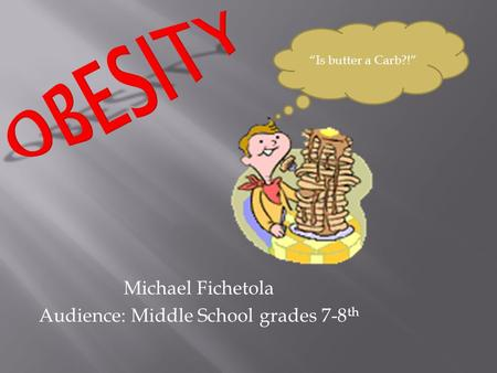 Michael Fichetola Audience: Middle School grades 7-8 th Is butter a Carb?!