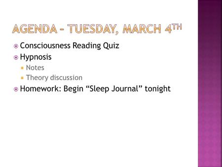 Consciousness Reading Quiz Hypnosis Notes Theory discussion Homework: Begin Sleep Journal tonight.