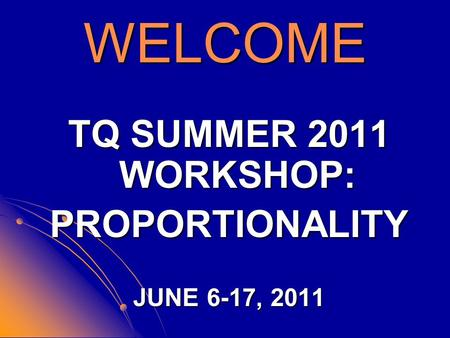 WELCOME TQ SUMMER 2011 WORKSHOP: PROPORTIONALITY JUNE 6-17, 2011.