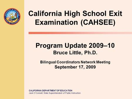 CALIFORNIA DEPARTMENT OF EDUCATION Jack OConnell, State Superintendent of Public Instruction California High School Exit Examination (CAHSEE) Program Update.
