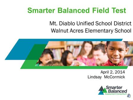 Smarter Balanced Field Test April 2, 2014 Lindsay McCormick Mt. Diablo Unified School District Walnut Acres Elementary School.