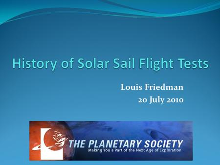 Louis Friedman 20 July 2010. History of Solar Sail Test Flights YearCountryFlight GoalResult 1993RussiaZnamiye -- Deployment of shade outside of Mir Success.
