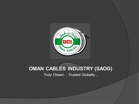 OMAN CABLES INDUSTRY (SAOG) Truly Omani… Trusted Globally…