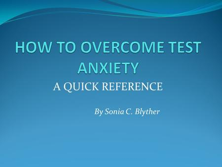A QUICK REFERENCE By Sonia C. Blyther TEST ANXIETY DEFINED Test anxiety is a psychological condition in which a person experiences distress before, during,