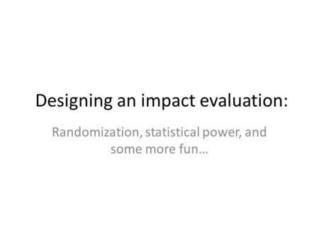 Designing an impact evaluation: Randomization, statistical power, and some more fun…