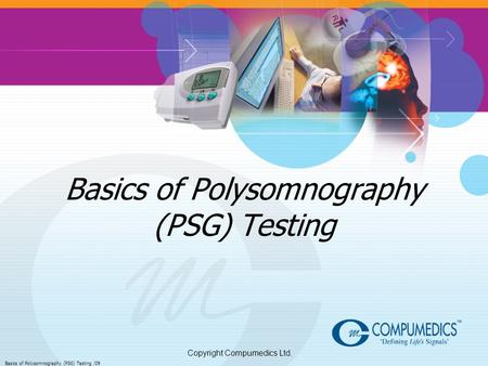 Copyright Compumedics Ltd. Basics of Polysomnography (PSG) Testing /09 Basics of Polysomnography (PSG) Testing.