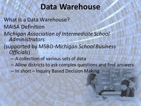 Data Warehouse What is a Data Warehouse? MAISA Definition Michigan Association of Intermediate School Administrators (supported by MSBO-Michigan School.