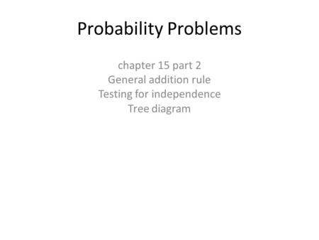 Probability Problems chapter 15 part 2 General addition rule Testing for independence Tree diagram.