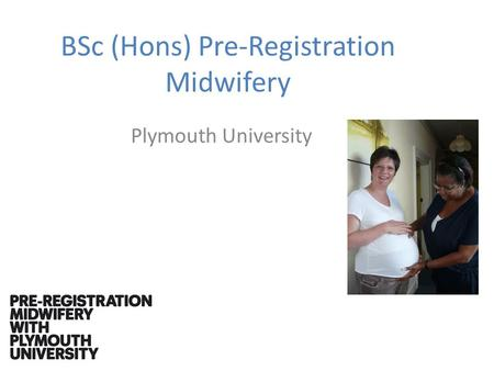 BSc (Hons) Pre-Registration Midwifery Plymouth University.