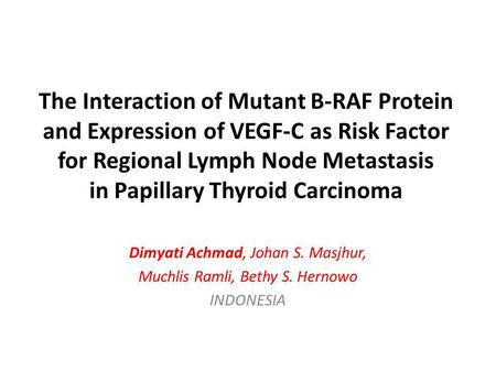The Interaction of Mutant B-RAF Protein and Expression of VEGF-C as Risk Factor for Regional Lymph Node Metastasis in Papillary Thyroid Carcinoma Dimyati.