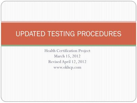 Health Certification Project March 15, 2012 Revised April 12, 2012 www.okhcp.com UPDATED TESTING PROCEDURES.