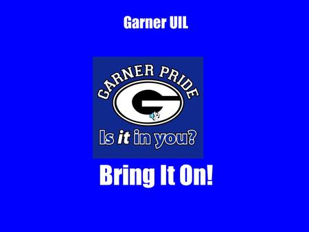 Garner UIL Bring It On!. What is UIL? University Interscholastic League Academic Competitions 8 subject areas Compete for ribbons, medals, trophies Garner.