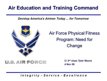 Air Education and Training Command I n t e g r i t y - S e r v i c e - E x c e l l e n c e Air Force Physical Fitness Program: Need for Change C/ 3 rd.
