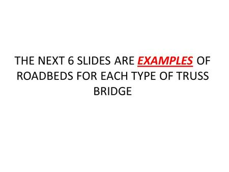 THE NEXT 6 SLIDES ARE EXAMPLES OF ROADBEDS FOR EACH TYPE OF TRUSS BRIDGE.