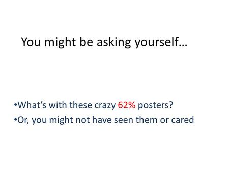 You might be asking yourself… Whats with these crazy 62% posters? Or, you might not have seen them or cared.